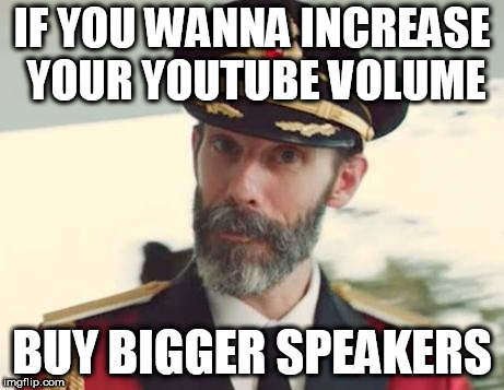 Captain Obvious | IF YOU WANNA INCREASE YOUR YOUTUBE VOLUME BUY BIGGER SPEAKERS | image tagged in captain obvious | made w/ Imgflip meme maker