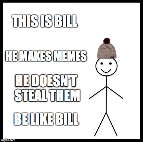 Be Like Bill | THIS IS BILL HE MAKES MEMES HE DOESN'T STEAL THEM BE LIKE BILL | image tagged in memes,be like bill | made w/ Imgflip meme maker