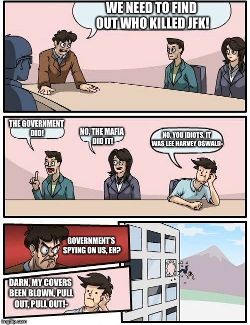 JFK investigation | WE NEED TO FIND OUT WHO KILLED JFK! THE GOVERNMENT DID! NO, THE MAFIA DID IT! NO, YOU IDIOTS, IT WAS LEE HARVEY OSWALD- GOVERNMENT'S SPYING  | image tagged in memes,boardroom meeting suggestion,jfk | made w/ Imgflip meme maker