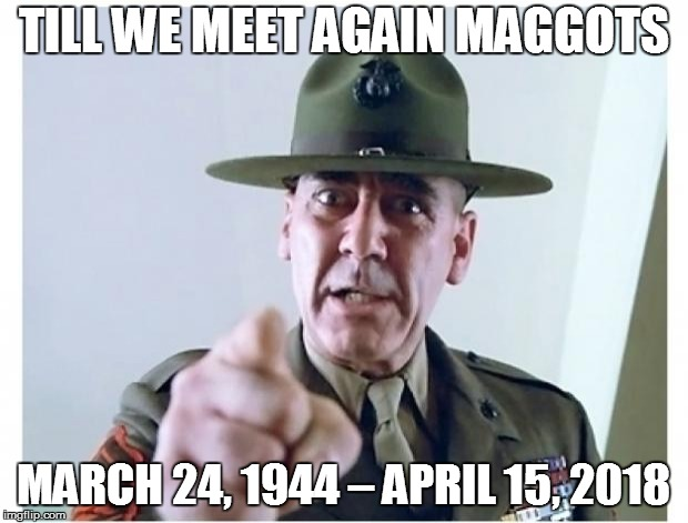 Rest in Peace Gunny | TILL WE MEET AGAIN MAGGOTS MARCH 24, 1944 – APRIL 15, 2018 | image tagged in full metal jacket,r lee ermey | made w/ Imgflip meme maker