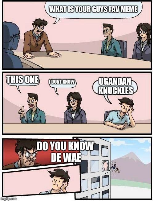 Boardroom Meeting Suggestion Meme | WHAT IS YOUR GUYS FAV MEME THIS ONE I DONT KNOW UGANDAN KNUCKLES DO YOU KNOW DE WAE | image tagged in memes,boardroom meeting suggestion | made w/ Imgflip meme maker