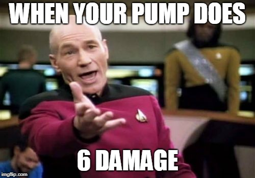 Picard Wtf Meme | WHEN YOUR PUMP DOES 6 DAMAGE | image tagged in memes,picard wtf | made w/ Imgflip meme maker