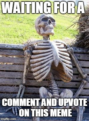 Waiting Skeleton Meme | WAITING FOR A COMMENT AND UPVOTE ON THIS MEME | image tagged in memes,waiting skeleton | made w/ Imgflip meme maker