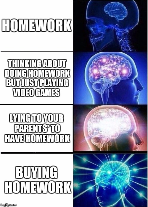 Expanding Brain Meme | HOMEWORK THINKING ABOUT DOING HOMEWORK BUT JUST PLAYING VIDEO GAMES LYING TO YOUR PARENTS' TO HAVE HOMEWORK BUYING HOMEWORK | image tagged in memes,expanding brain | made w/ Imgflip meme maker