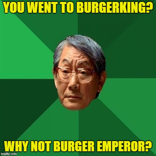High Expectations Asian Father Meme | YOU WENT TO BURGERKING? WHY NOT BURGER EMPEROR? | image tagged in memes,high expectations asian father,burger king | made w/ Imgflip meme maker