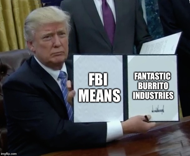 Trump Bill Signing Meme | FBI MEANS FANTASTIC BURRITO INDUSTRIES | image tagged in memes,trump bill signing | made w/ Imgflip meme maker