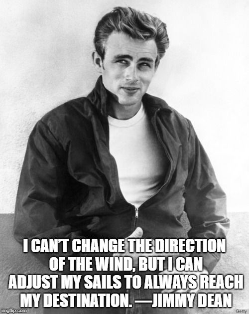 James Dean | I CAN'T CHANGE THE DIRECTION OF THE WIND, BUT I CAN ADJUST MY SAILS TO ALWAYS REACH MY DESTINATION. —JIMMY DEAN | image tagged in james dean | made w/ Imgflip meme maker