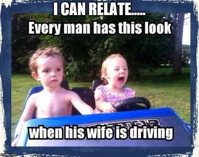 driving | I CAN RELATE..... | image tagged in driving | made w/ Imgflip meme maker