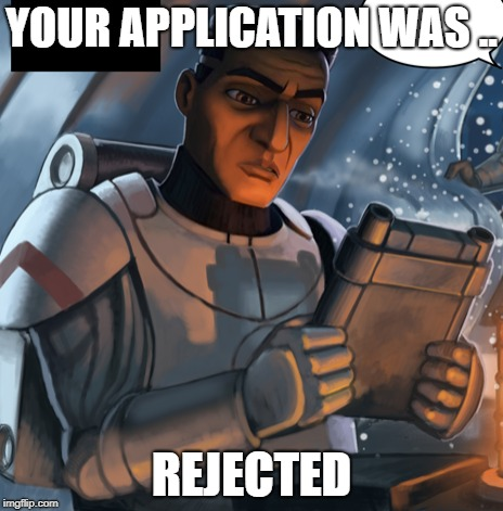 YOUR APPLICATION WAS .. REJECTED | image tagged in clone trooper,funny | made w/ Imgflip meme maker