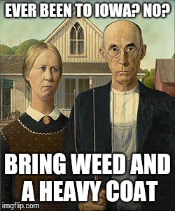 OG Goths | EVER BEEN TO IOWA? NO? BRING WEED AND A HEAVY COAT | image tagged in og goths | made w/ Imgflip meme maker