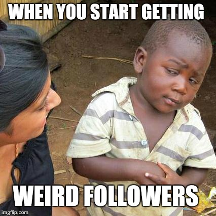 Third World Skeptical Kid Meme | WHEN YOU START GETTING WEIRD FOLLOWERS | image tagged in memes,third world skeptical kid | made w/ Imgflip meme maker