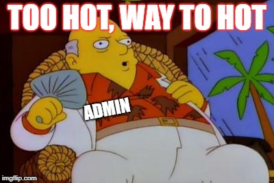 TOO HOT, WAY TO HOT ADMIN | made w/ Imgflip meme maker