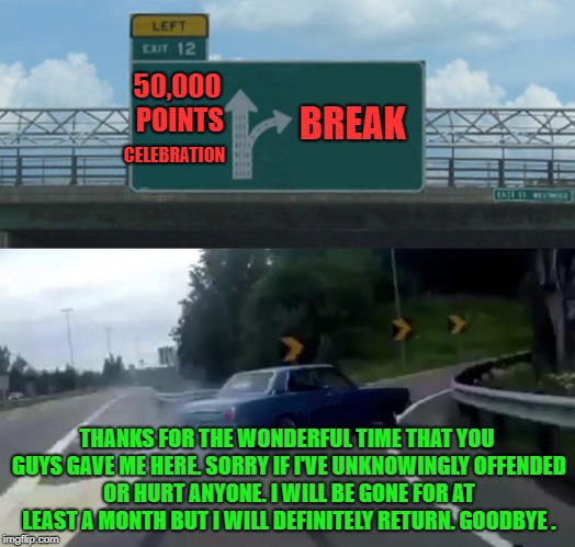 Goodbye Imgflip. Hope to see you again. | 50,000 POINTS CELEBRATION BREAK THANKS FOR THE WONDERFUL TIME THAT YOU GUYS GAVE ME HERE. SORRY IF I'VE UNKNOWINGLY OFFENDED OR HURT ANYONE. | image tagged in memes,left exit 12 off ramp,farewell,goodbye,break,50k | made w/ Imgflip meme maker