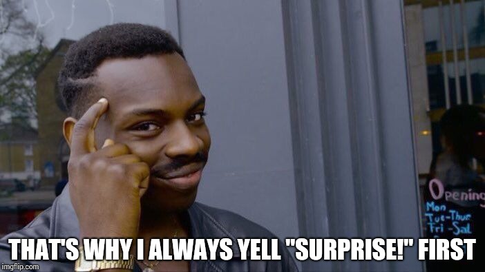 "Roll Safe Think About It Meme | THAT'S WHY I ALWAYS YELL ""SURPRISE!"" FIRST 