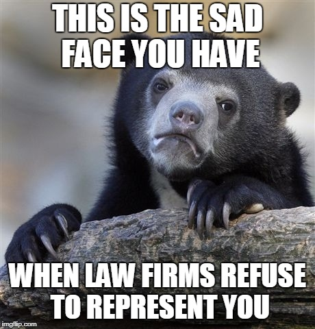 Confession Bear Meme | THIS IS THE SAD FACE YOU HAVE WHEN LAW FIRMS REFUSE TO REPRESENT YOU | image tagged in memes,confession bear | made w/ Imgflip meme maker