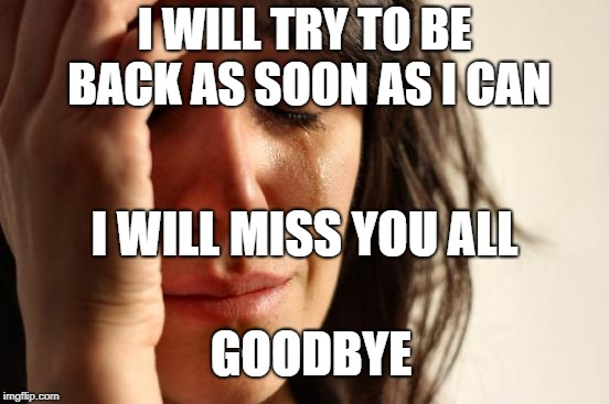 First World Problems Meme | I WILL TRY TO BE BACK AS SOON AS I CAN I WILL MISS YOU ALL GOODBYE | image tagged in memes,first world problems | made w/ Imgflip meme maker