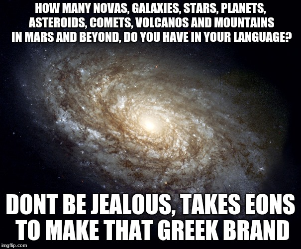 HOW MANY NOVAS, GALAXIES, STARS, PLANETS, ASTEROIDS, COMETS, VOLCANOS AND MOUNTAINS IN MARS AND BEYOND, DO YOU HAVE IN YOUR LANGUAGE? DONT B | image tagged in greek galaxy | made w/ Imgflip meme maker