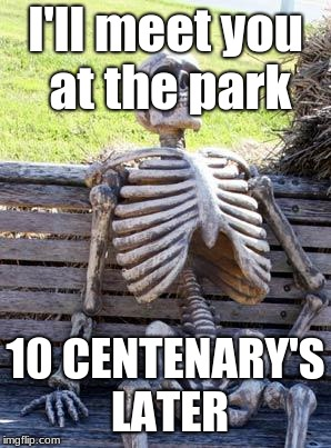 Waiting Skeleton Meme | I'll meet you at the park 10 CENTENARY'S LATER | image tagged in memes,waiting skeleton | made w/ Imgflip meme maker