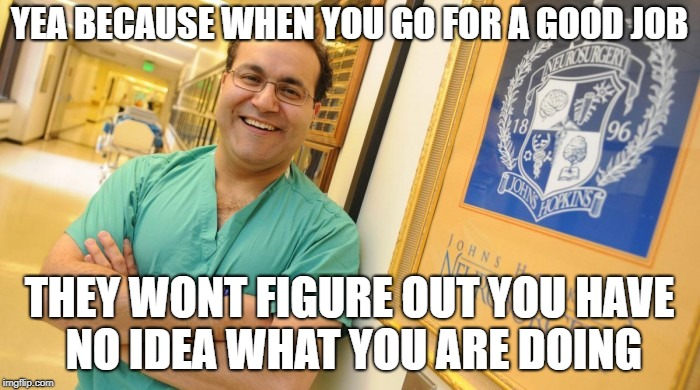 Dr. Alfredo Quinones-Hinojosa | YEA BECAUSE WHEN YOU GO FOR A GOOD JOB THEY WONT FIGURE OUT YOU HAVE NO IDEA WHAT YOU ARE DOING | image tagged in dr alfredo quinones-hinojosa | made w/ Imgflip meme maker