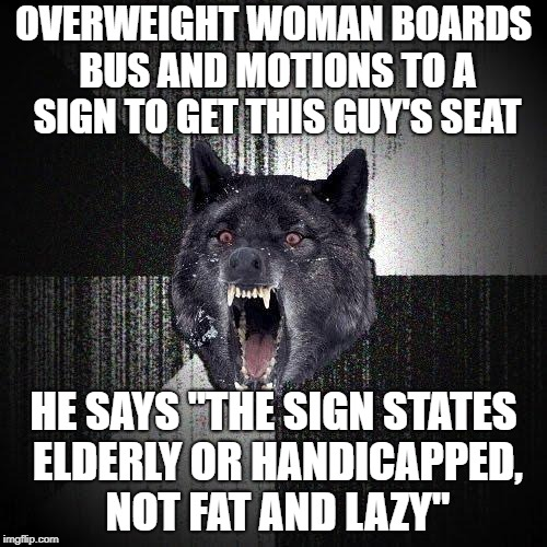 "Insanity Wolf Meme | OVERWEIGHT WOMAN BOARDS BUS AND MOTIONS TO A SIGN TO GET THIS GUY'S SEAT HE SAYS ""THE SIGN STATES ELDERLY OR HANDICAPPED, NOT FAT AND LAZY"" 