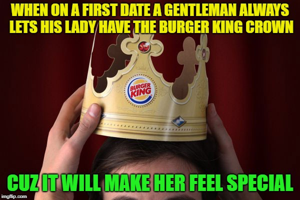 Make it a royal date | WHEN ON A FIRST DATE A GENTLEMAN ALWAYS LETS HIS LADY HAVE THE BURGER KING CROWN CUZ IT WILL MAKE HER FEEL SPECIAL | image tagged in memes,burger king,funny,upvotes | made w/ Imgflip meme maker