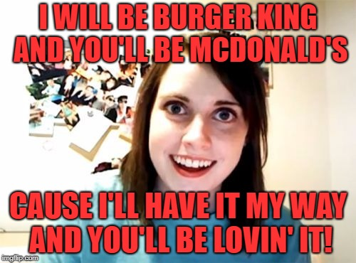Overly Attached Girlfriend | I WILL BE BURGER KING AND YOU'LL BE MCDONALD'S CAUSE I'LL HAVE IT MY WAY AND YOU'LL BE LOVIN' IT! | image tagged in overly attached girlfriend,memes,funny,upvotes | made w/ Imgflip meme maker