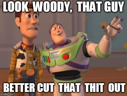 X, X Everywhere Meme | LOOK  WOODY,  THAT GUY BETTER CUT  THAT  THIT  OUT | image tagged in memes,x,x everywhere,x x everywhere | made w/ Imgflip meme maker