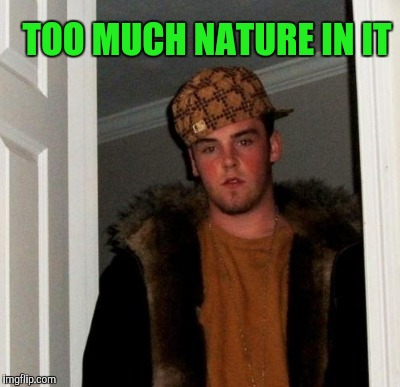 TOO MUCH NATURE IN IT | made w/ Imgflip meme maker