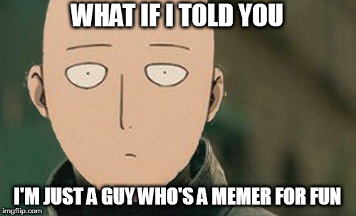 B-class, at best | WHAT IF I TOLD YOU I'M JUST A GUY WHO'S A MEMER FOR FUN | image tagged in memes,matrix morpheus,saitama | made w/ Imgflip meme maker