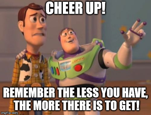Cheer Up! | CHEER UP! REMEMBER THE LESS YOU HAVE, THE MORE THERE IS TO GET! | image tagged in memes,x,x everywhere,x x everywhere,funny,funny memes | made w/ Imgflip meme maker