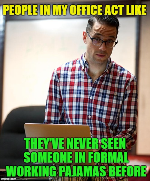 It's the new trend | PEOPLE IN MY OFFICE ACT LIKE THEY'VE NEVER SEEN SOMEONE IN FORMAL WORKING PAJAMAS BEFORE | image tagged in memes,funny,pajamas,upvotes | made w/ Imgflip meme maker