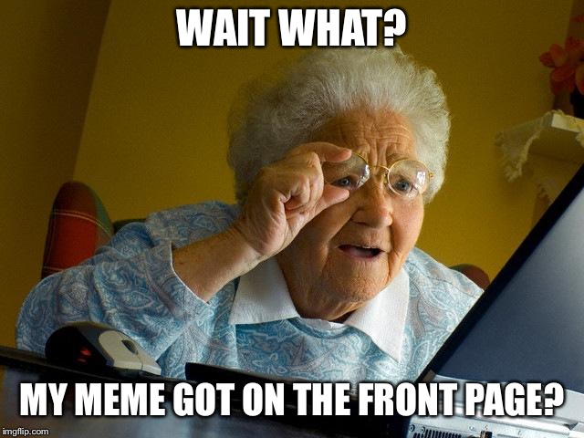 Grandma Finds The Internet Meme | WAIT WHAT? MY MEME GOT ON THE FRONT PAGE? | image tagged in memes,grandma finds the internet | made w/ Imgflip meme maker