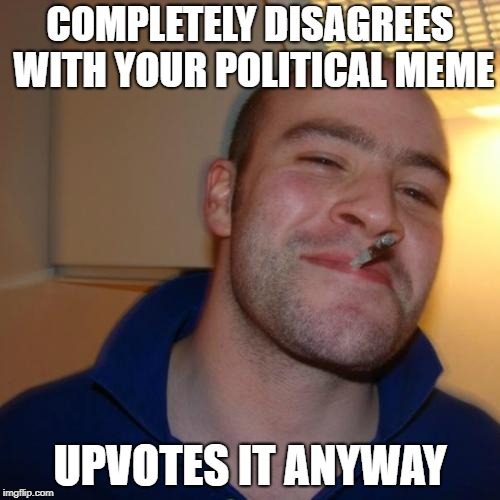 Good Guy Greg Meme | COMPLETELY DISAGREES WITH YOUR POLITICAL MEME UPVOTES IT ANYWAY | image tagged in memes,good guy greg | made w/ Imgflip meme maker
