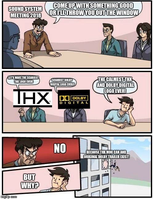 Boardroom Meeting Suggestion Meme | COME UP WITH SOMETHING GOOD OR I'LL THROW YOU OUT THE WINDOW LET'S MAKE THE SCARIEST THX LOGO EVER! SCARIEST DOLBY DIGITAL LOGO EVER? THE CA | image tagged in memes,boardroom meeting suggestion | made w/ Imgflip meme maker