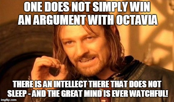 One Does Not Simply Meme | ONE DOES NOT SIMPLY WIN AN ARGUMENT WITH OCTAVIA THERE IS AN INTELLECT THERE THAT DOES NOT SLEEP - AND THE GREAT MIND IS EVER WATCHFUL! | image tagged in memes,one does not simply | made w/ Imgflip meme maker