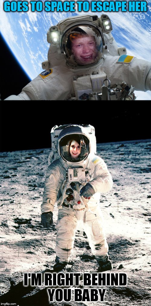 GOES TO SPACE TO ESCAPE HER I'M RIGHT BEHIND YOU BABY | made w/ Imgflip meme maker