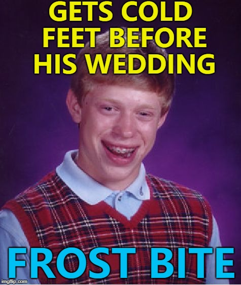 Why does frost always bite? :) | GETS COLD FEET BEFORE HIS WEDDING FROST BITE | image tagged in memes,bad luck brian,weddings,cold feet,frost bite | made w/ Imgflip meme maker