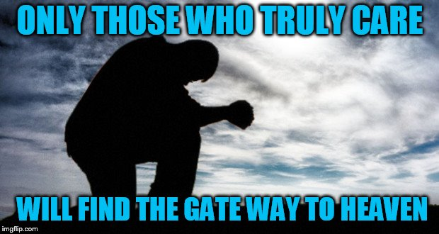 ONLY THOSE WHO TRULY CARE WILL FIND THE GATE WAY TO HEAVEN | made w/ Imgflip meme maker