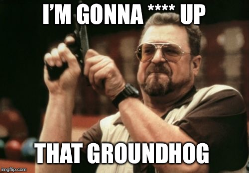 Time to see what Phil tastes like! | I'M GONNA **** UP THAT GROUNDHOG | image tagged in memes,am i the only one around here,groundhog,funny memes,spring | made w/ Imgflip meme maker