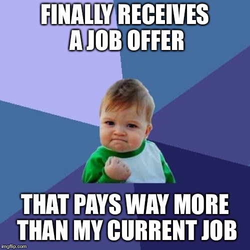 Success Kid Meme | FINALLY RECEIVES A JOB OFFER THAT PAYS WAY MORE THAN MY CURRENT JOB | image tagged in memes,success kid,AdviceAnimals | made w/ Imgflip meme maker