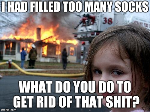 Disaster Girl Meme | I HAD FILLED TOO MANY SOCKS WHAT DO YOU DO TO GET RID OF THAT SHIT? | image tagged in memes,disaster girl | made w/ Imgflip meme maker
