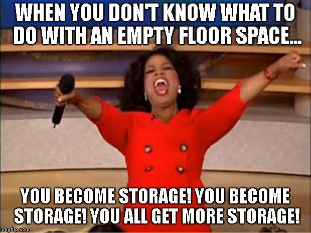 A typical floor plan issue for architects... | WHEN YOU DON'T KNOW WHAT TO DO WITH AN EMPTY FLOOR SPACE... YOU BECOME STORAGE! YOU BECOME STORAGE! YOU ALL GET MORE STORAGE! | image tagged in memes,oprah you get a,architecture,architect | made w/ Imgflip meme maker