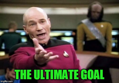 Picard Wtf Meme | THE ULTIMATE GOAL | image tagged in memes,picard wtf | made w/ Imgflip meme maker