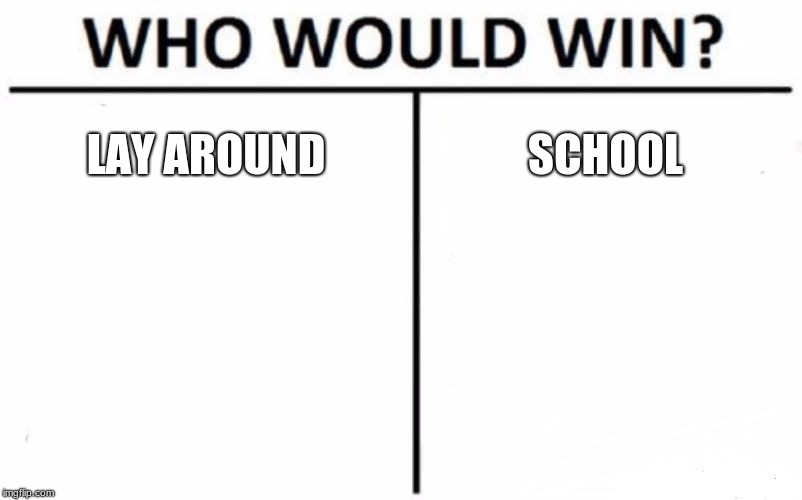Who Would Win? Meme | LAY AROUND SCHOOL | image tagged in memes,who would win | made w/ Imgflip meme maker
