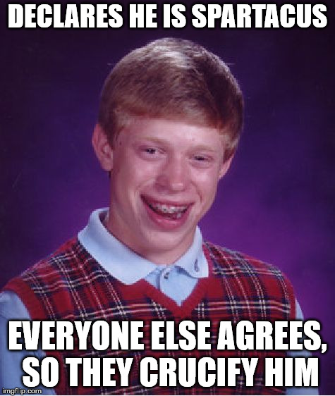 Bad Luck Brian Meme | DECLARES HE IS SPARTACUS EVERYONE ELSE AGREES, SO THEY CRUCIFY HIM | image tagged in memes,bad luck brian | made w/ Imgflip meme maker