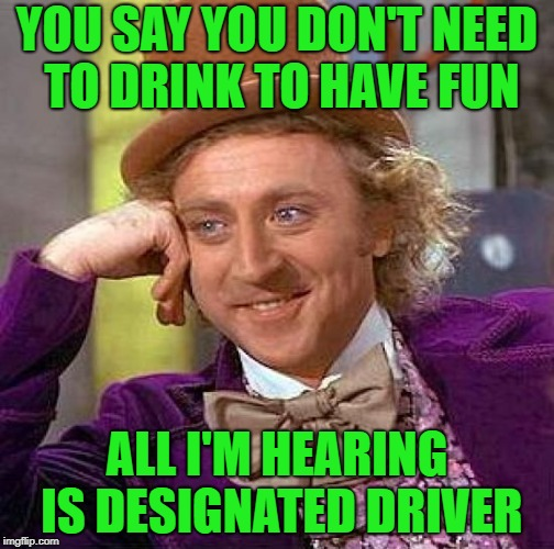 Free sodas are fun too | YOU SAY YOU DON'T NEED TO DRINK TO HAVE FUN ALL I'M HEARING IS DESIGNATED DRIVER | image tagged in memes,creepy condescending wonka | made w/ Imgflip meme maker