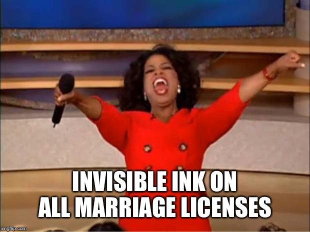 Oprah You Get A Meme | INVISIBLE INK ON ALL MARRIAGE LICENSES | image tagged in memes,oprah you get a | made w/ Imgflip meme maker