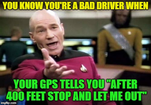 "Just Drive? | YOU KNOW YOU'RE A BAD DRIVER WHEN YOUR GPS TELLS YOU ""AFTER 400 FEET STOP AND LET ME OUT"" 