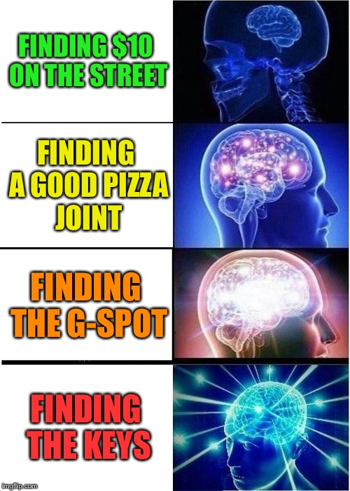 Success! | FINDING $10 ON THE STREET FINDING A GOOD PIZZA JOINT FINDING THE G-SPOT FINDING THE KEYS | image tagged in memes,expanding brain,funny | made w/ Imgflip meme maker
