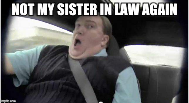 frightened passenger | NOT MY SISTER IN LAW AGAIN! | image tagged in frightened passenger | made w/ Imgflip meme maker